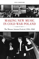 Making New Music in Cold War Poland The Warsaw Autumn Festival, 1956-1968