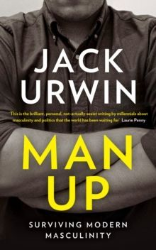Man Up : Surviving Modern Masculinity by Jack Urwin