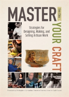 Master Your Craft Strategies for Designing, Making, and Selling Artisan Work