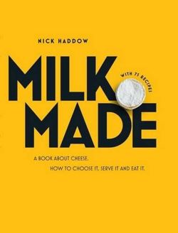 Milk. Made: A Book About Cheese: How to Choose it, Serve it and Eat it