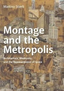 Montage and the Metropolis : Architecture, Modernity, and the Representation of Space