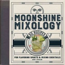 Moonshine Mixology : 60 Recipes for Flavoring Spirits & Making Cocktails