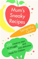 Mum's Sneaky Recipes 200 creative ways to smuggle fruit and vegetables into delicious meals for children