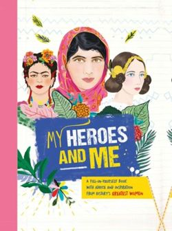 My Heroes and Me : A fill-in-yourself book with advice and inspiration from history's greatest women