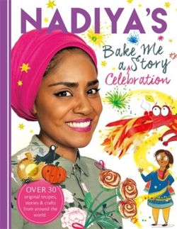 Nadiya's Bake Me a Celebration Story Thirty recipes and activities plus original stories for children