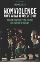 Nonviolence Ain't What It Used To Be Unarmed Insurrection and the Rhetoric of Resistance