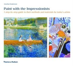 Paint with the Impressionists : A step-by-step guide to their methods and materials for today's artists