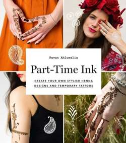 Part-Time Ink : Create Your Own Stylish Henna Designs and Temporary Tattoos
