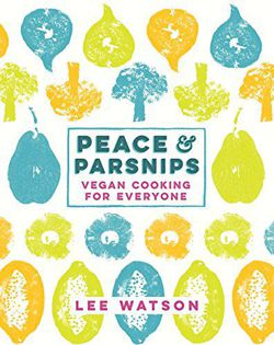 Peace and Parsnips Vegan Cooking for Everyone