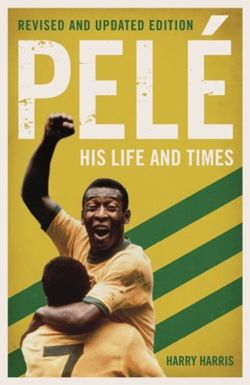 Pele: His Life and Times - Revised & Updated