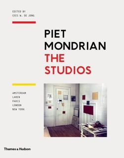 Piet Mondrian: The Studios Amsterdam, Laren, Paris, London, New York