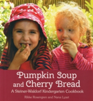 Pumpkin Soup and Cherry Bread A Steiner-Waldorf Kindergarten Cookbook
