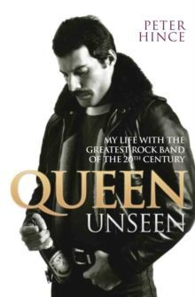 Queen Unseen My Life with the Greatest Rock Band of the 20th Century by Peter Hince