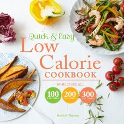 Quick and Easy Low Calorie Cookbook : 100 recipes, all 100 calories, 200 calories or 300 calories