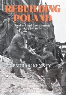 Rebuilding Poland : Workers and Communists, 1945-1950 by Padraic Kenney