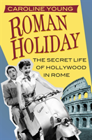 Roman Holiday The Secret Life of Hollywood in Rome