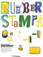 Rubber Stamping : Get Creative with Stamps, Rollers and Other Printmaking Techniques