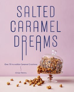 Salted Caramel Dreams: Over 70 Incredible Caramel Creations