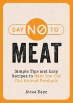 Say No to Meat Simple Tips and Easy Recipes to Help You Cut Out Animal Products