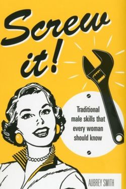 Screw It! : Traditional Male Skills That Every Woman Should Know