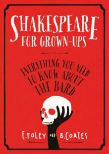 Shakespeare for Grown-ups : Everything you Need to Know about the Bard