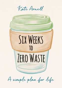 Six Weeks to Zero Waste A simple plan for life