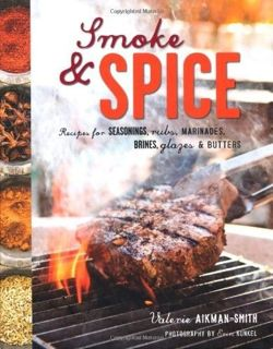 Smoke and Spice Recipes for Seasonings, Rubs, Marinades, Brines, Glazes & Butters