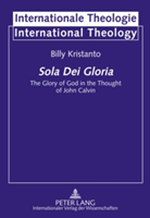 Sola Dei Gloria The Glory of God in the Thought of John Calvin