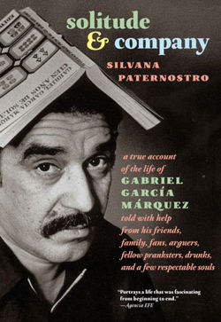 Solitude & Company The Life of Gabriel Garcia Marquez Told with Help from His Friends, Family, Fans, Arguers, Fellow Pranksters, Drunks, and a Few Respectable Souls