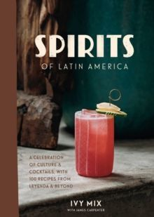 Spirits of Latin America : A Celebration of Culture and Cocktails, with 70 Recipes from Leyenda and Beyond