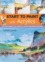Start to Paint with Acrylics The Techniques You Need to Create Beautiful Paintings