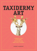 Taxidermy Art A Rogue's Guide to the Work, the Culture, and How to Do It Yourself