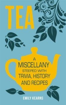 Tea : A Miscellany Steeped with Trivia, History and Recipes