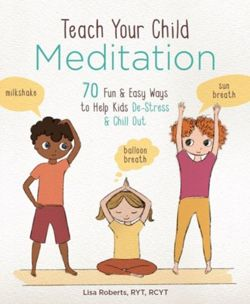 Teach Your Child Meditation : 70+ Fun & Easy Ways to Help Kids De-Stress and Chill Out