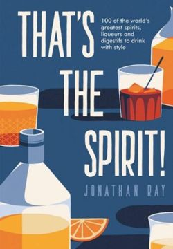 That's the Spirit!: 100 of the world's greatest spirits and liqueurs to drink with style