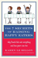 The 7 Secrets of Raising Happy Eaters Why French kids eat everything and how yours can too!