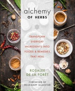 The Alchemy of Herbs Transform Everyday Ingredients into Foods & Remedies That Heal