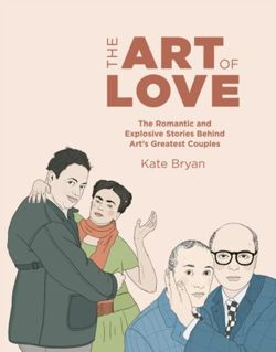 The Art of Love The Romantic and Explosive Stories Behind Art's Greatest Couples