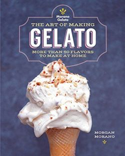 The Art of Making Gelato: 50 Flavors to Make at Home