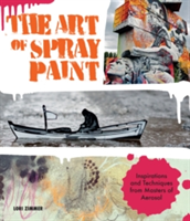 The Art of Spray Paint Inspirations and Techniques from Masters of Aerosol