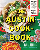 The Austin Cookbook Recipes and Stories from Deep in the Heart of Texas
