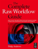 The Complete Raw Workflow Guide How to get the most from your raw images in Adobe Camera Raw, Lightroom, Photoshop, and Elements