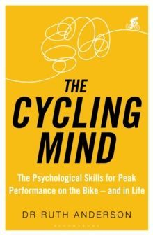 The Cycling Mind : The Psychological Skills for Peak Performance on the Bike - and in Life