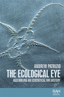 The Ecological Eye Assembling an Ecocritical Art History