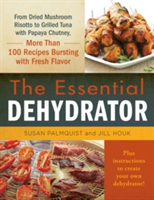 The Essential Dehydrator From Dried Mushroom Risotto to Grilled Tuna with Papaya Chutney, More Than 100 Recipes Bursting with Fresh Flavor