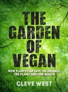 The Garden of Vegan : How Plants can Save the Animals, the Planet and Our Health