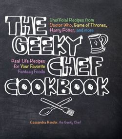 The Geeky Chef Cookbook Real-Life Recipes for Your Favorite Fantasy Foods - Unofficial Recipes from Doctor Who, Game of Thrones, Harry Potter, and more
