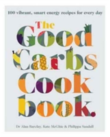 The Good Carbs Cookbook 100 Vibrant, Smart Energy Recipes for Every Day