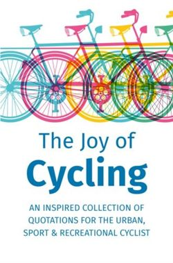 The Joy Of Cycling : Inspiration for the Urban, Sport & Recreational Cyclist - Includes Over 200 Quotes