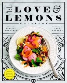 The Love and Lemons Cookbook : An Apple-to-Zucchini Celebration of Impromptu Cooking